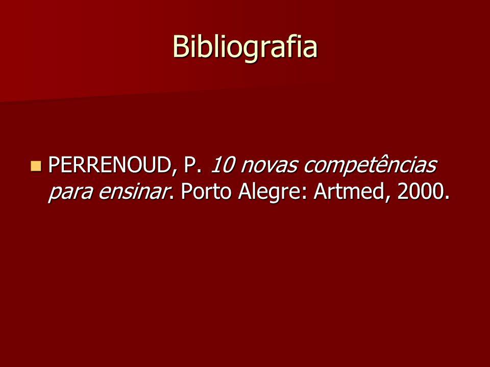 Bibliografia PERRENOUD, P. 10 novas competências para ensinar. Porto Alegre: Artmed, 2000. PERRENOUD, P. 10 novas competências para ensinar. Porto Ale