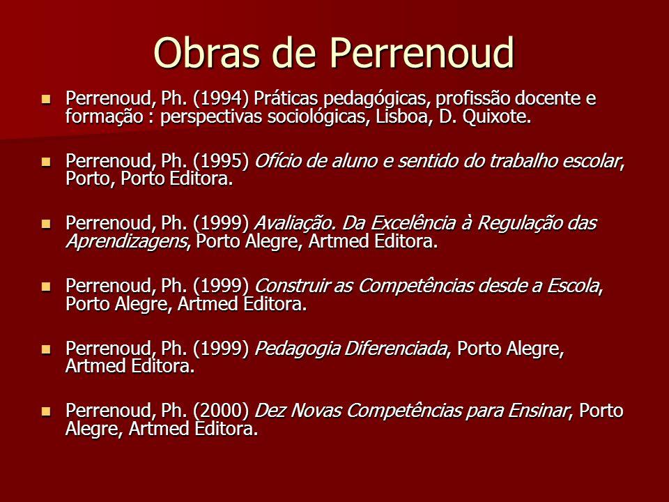 Obras de Perrenoud Perrenoud, Ph. (1994) Práticas pedagógicas, profissão docente e formação : perspectivas sociológicas, Lisboa, D. Quixote. Perrenoud