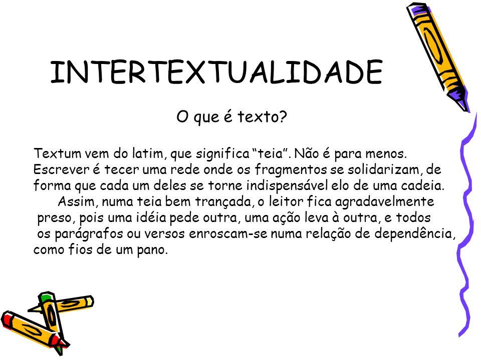 INTERTEXTUALIDADE O que é texto? Textum vem do latim, que significa teia. Não é para menos. Escrever é tecer uma rede onde os fragmentos se solidariza