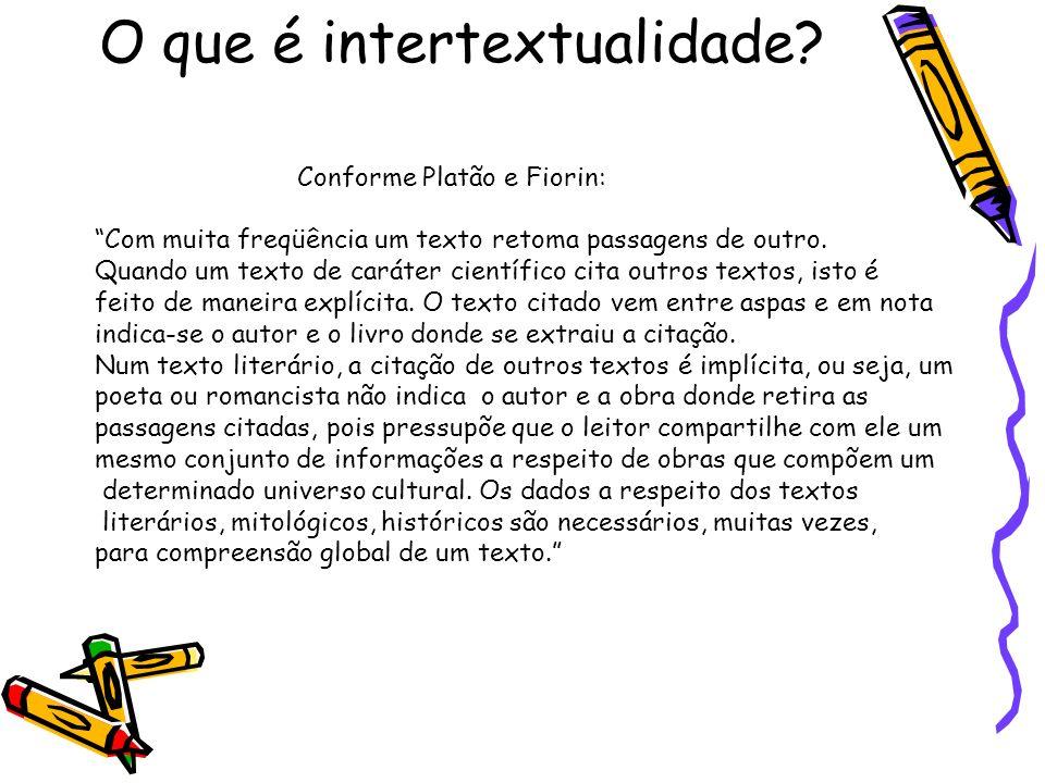 O que é intertextualidade? Conforme Platão e Fiorin: Com muita freqüência um texto retoma passagens de outro. Quando um texto de caráter científico ci