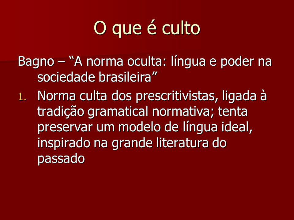 O que é culto Bagno – A norma oculta: língua e poder na sociedade brasileira 1. Norma culta dos prescritivistas, ligada à tradição gramatical normativ