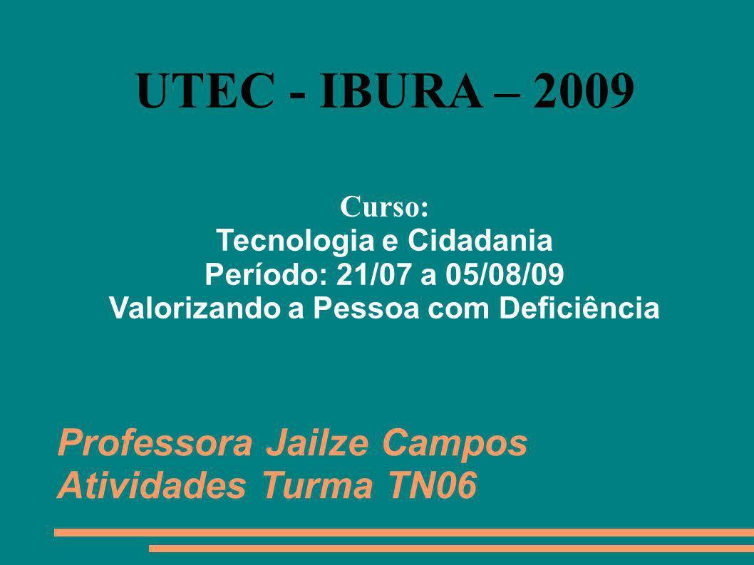 Professora Jailze Campos Atividades Turma TN06 UTEC - IBURA – 2009 Curso: Tecnologia e Cidadania Período: 21/07 a 05/08/09 Valorizando a Pessoa com De