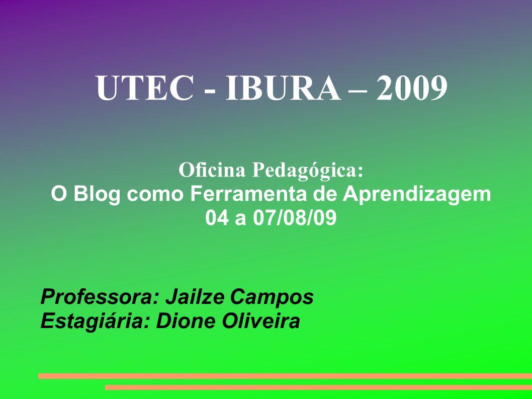 Professora: Jailze Campos Estagiária: Dione Oliveira UTEC - IBURA – 2009 Oficina Pedagógica: O Blog como Ferramenta de Aprendizagem 04 a 07/08/09