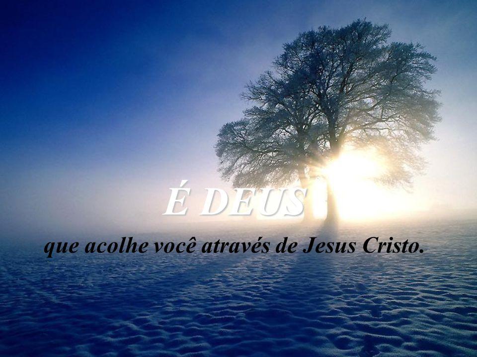 É DEUS que acolhe você através de Jesus Cristo.