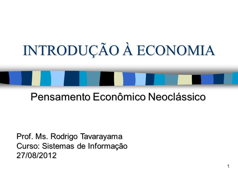 INTRODUÇÃO À ECONOMIA Pensamento Econômico Neoclássico 1 Prof. Ms. Rodrigo Tavarayama Curso: Sistemas de Informação 27/08/2012