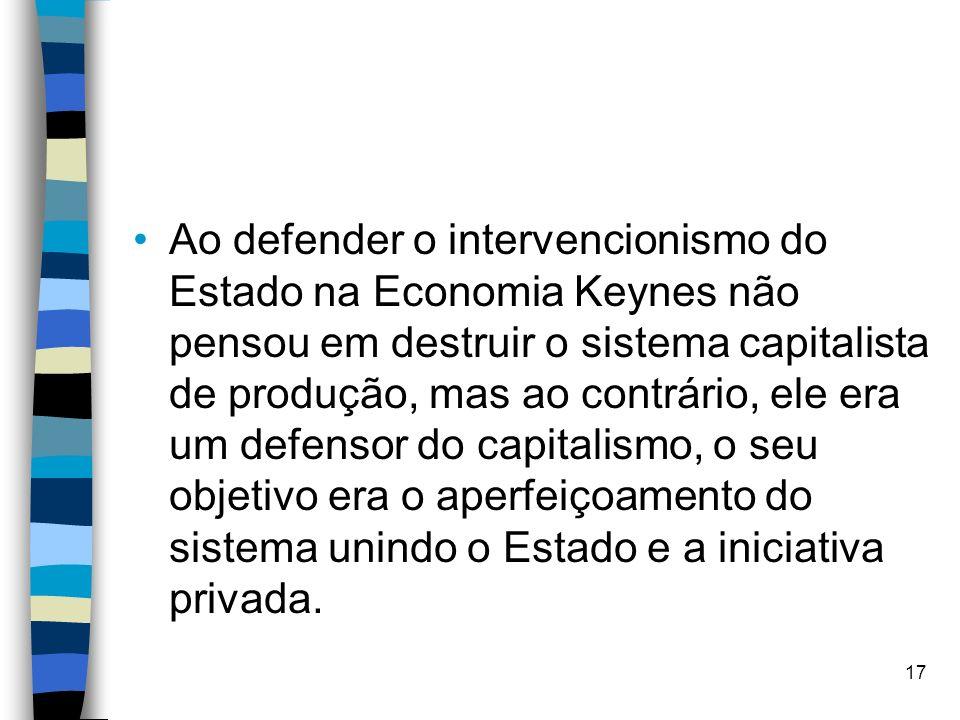Ao defender o intervencionismo do Estado na Economia Keynes não pensou em destruir o sistema capitalista de produção, mas ao contrário, ele era um def
