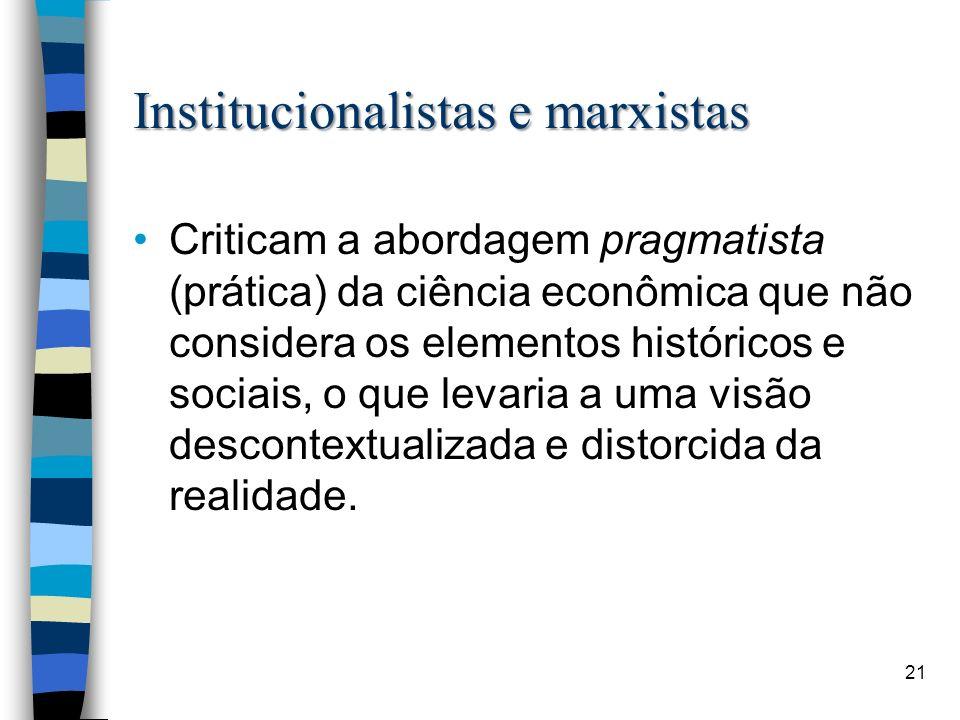 Institucionalistas e marxistas Criticam a abordagem pragmatista (prática) da ciência econômica que não considera os elementos históricos e sociais, o