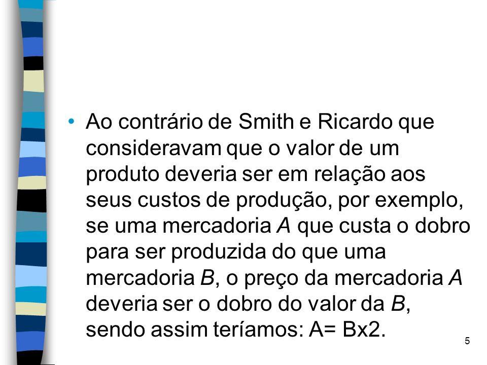 Ao contrário de Smith e Ricardo que consideravam que o valor de um produto deveria ser em relação aos seus custos de produção, por exemplo, se uma mer