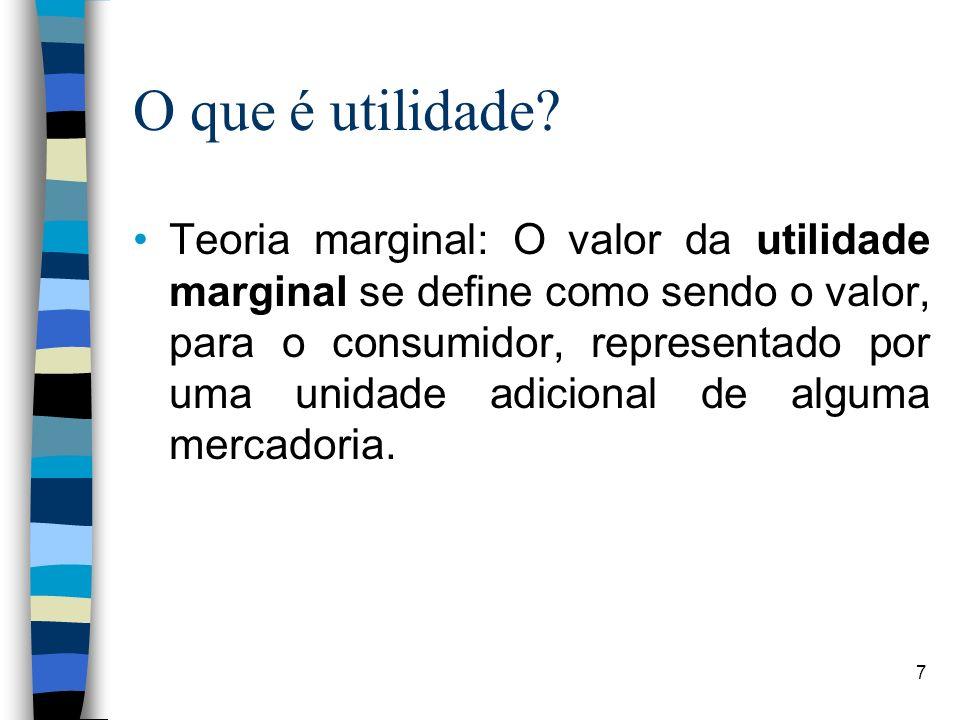 O que é utilidade? Teoria marginal: O valor da utilidade marginal se define como sendo o valor, para o consumidor, representado por uma unidade adicio