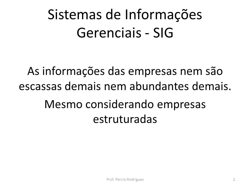 Sistemas de Informações Gerenciais - SIG As informações das empresas nem são escassas demais nem abundantes demais. Mesmo considerando empresas estrut