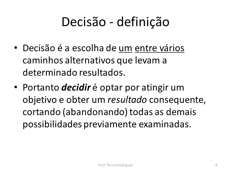 Decisão - definição Decisão é a escolha de um entre vários caminhos alternativos que levam a determinado resultados. Portanto decidir é optar por atin