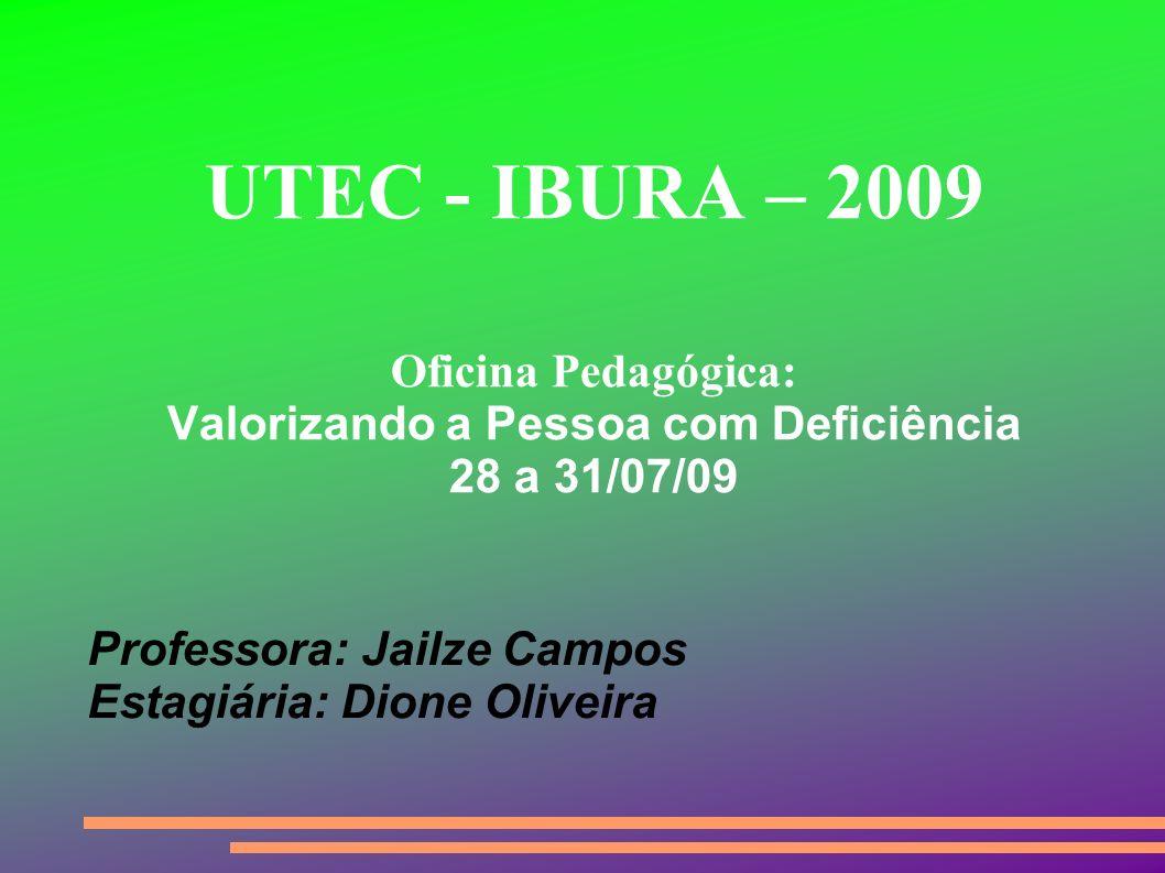 Professora: Jailze Campos Estagiária: Dione Oliveira UTEC - IBURA – 2009 Oficina Pedagógica: Valorizando a Pessoa com Deficiência 28 a 31/07/09
