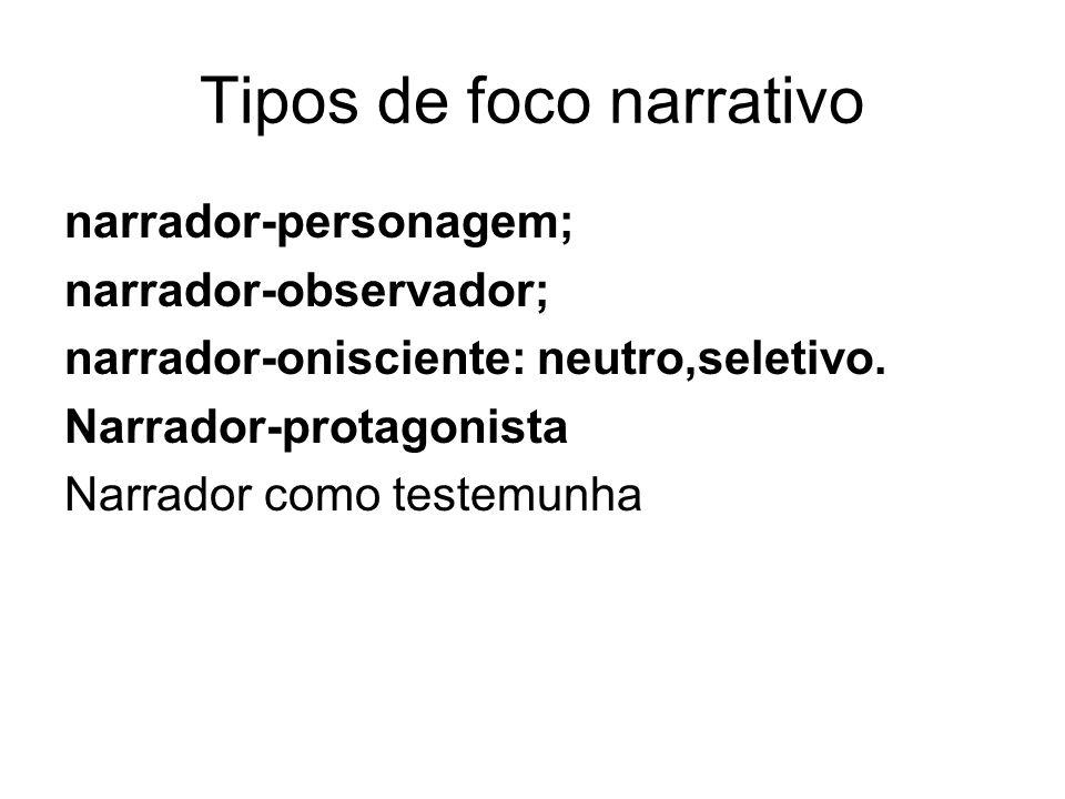 Tipos de foco narrativo narrador-personagem; narrador-observador; narrador-onisciente: neutro,seletivo. Narrador-protagonista Narrador como testemunha