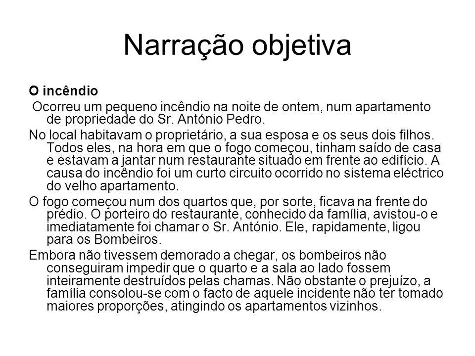 Narração objetiva O incêndio Ocorreu um pequeno incêndio na noite de ontem, num apartamento de propriedade do Sr. António Pedro. No local habitavam o