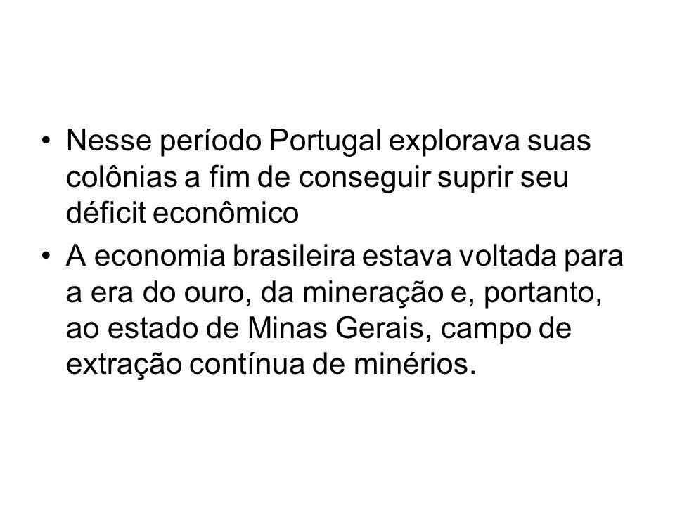 Nesse período Portugal explorava suas colônias a fim de conseguir suprir seu déficit econômico A economia brasileira estava voltada para a era do ouro