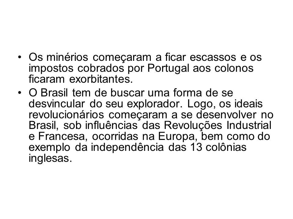 Os minérios começaram a ficar escassos e os impostos cobrados por Portugal aos colonos ficaram exorbitantes. O Brasil tem de buscar uma forma de se de