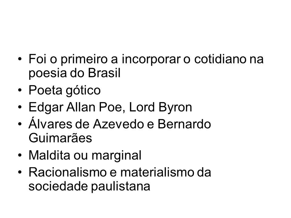 Foi o primeiro a incorporar o cotidiano na poesia do Brasil Poeta gótico Edgar Allan Poe, Lord Byron Álvares de Azevedo e Bernardo Guimarães Maldita ou marginal Racionalismo e materialismo da sociedade paulistana