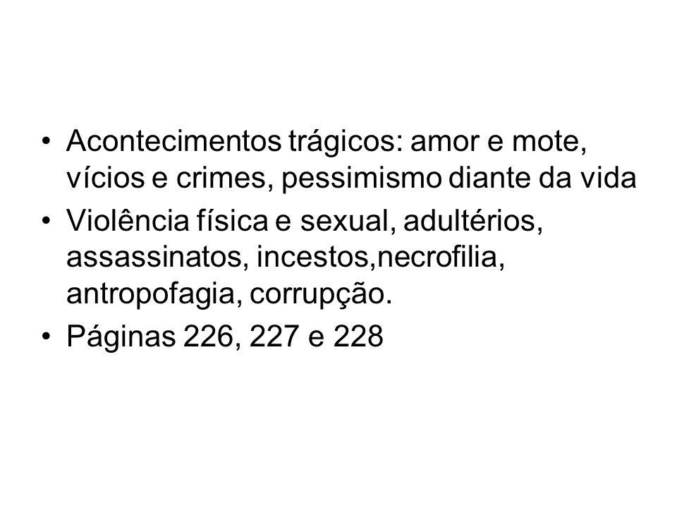 Acontecimentos trágicos: amor e mote, vícios e crimes, pessimismo diante da vida Violência física e sexual, adultérios, assassinatos, incestos,necrofilia, antropofagia, corrupção.
