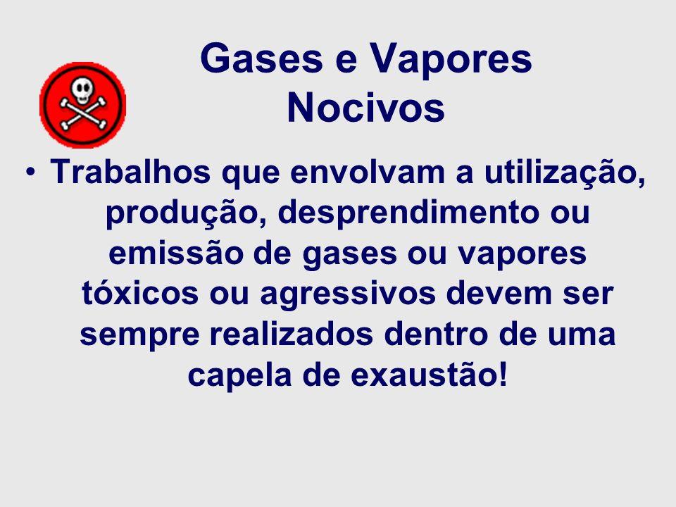 Gases e Vapores Nocivos Trabalhos que envolvam a utilização, produção, desprendimento ou emissão de gases ou vapores tóxicos ou agressivos devem ser s