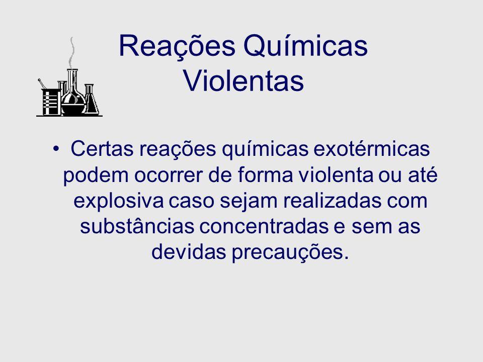 Reações Químicas Violentas Certas reações químicas exotérmicas podem ocorrer de forma violenta ou até explosiva caso sejam realizadas com substâncias