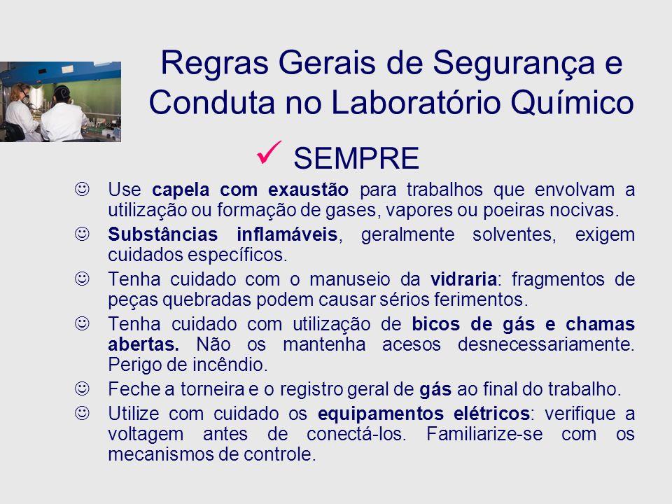 Regras Gerais de Segurança e Conduta no Laboratório Químico SEMPRE Use capela com exaustão para trabalhos que envolvam a utilização ou formação de gas