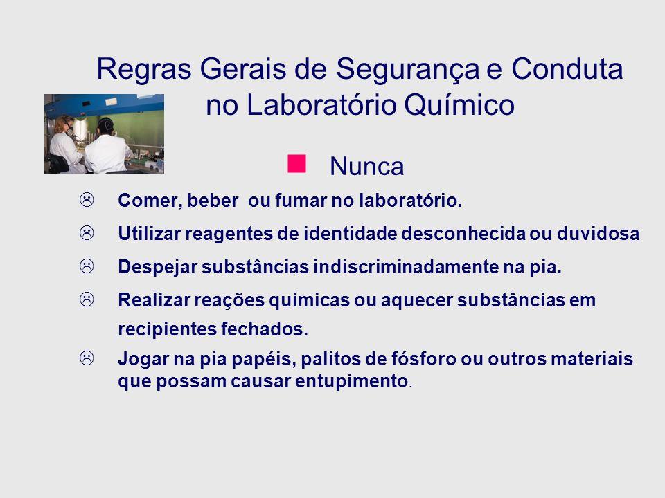 Regras Gerais de Segurança e Conduta no Laboratório Químico Nunca Comer, beber ou fumar no laboratório. Utilizar reagentes de identidade desconhecida
