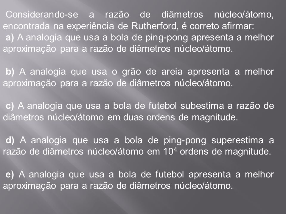 Objeto Diâmetro Grão de areia 0,5 mm Bola de ping-pong 40 mm Bola de futebol 22 cm Estádio do Maracanã 200 m 5. (UFPA2009) No estudo do átomo, geralme