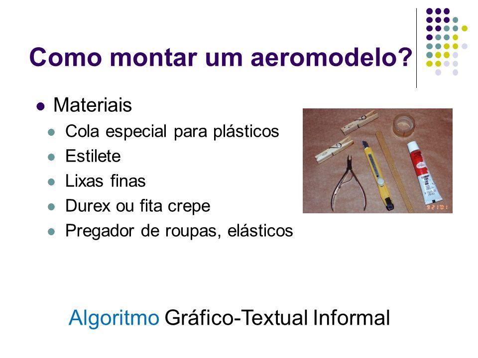 Como montar um aeromodelo? Materiais Cola especial para plásticos Estilete Lixas finas Durex ou fita crepe Pregador de roupas, elásticos Algoritmo Grá