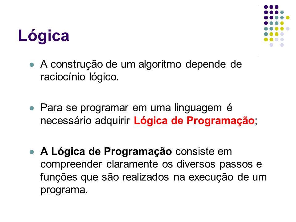 Lógica A construção de um algoritmo depende de raciocínio lógico. Para se programar em uma linguagem é necessário adquirir Lógica de Programação; A Ló