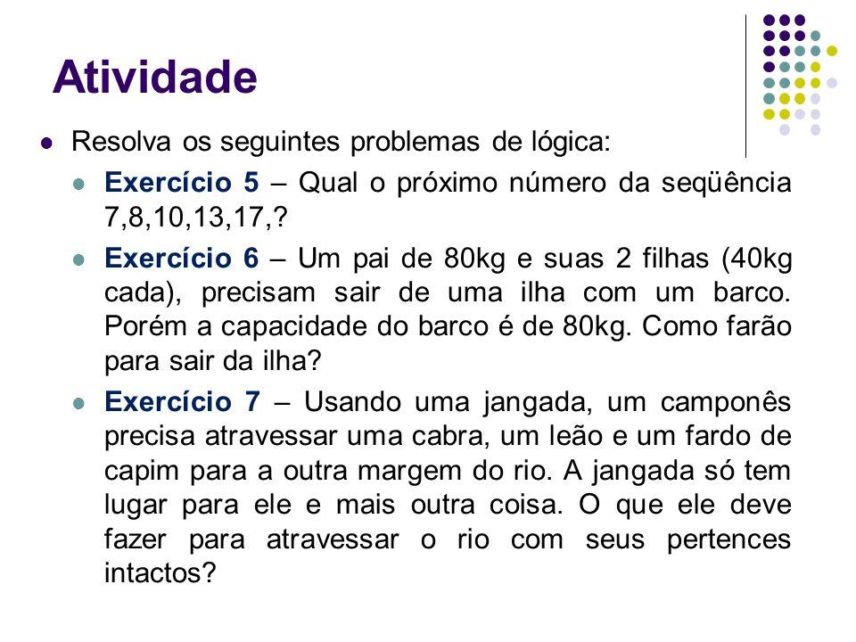 Atividade Resolva os seguintes problemas de lógica: Exercício 5 – Qual o próximo número da seqüência 7,8,10,13,17,? Exercício 6 – Um pai de 80kg e sua