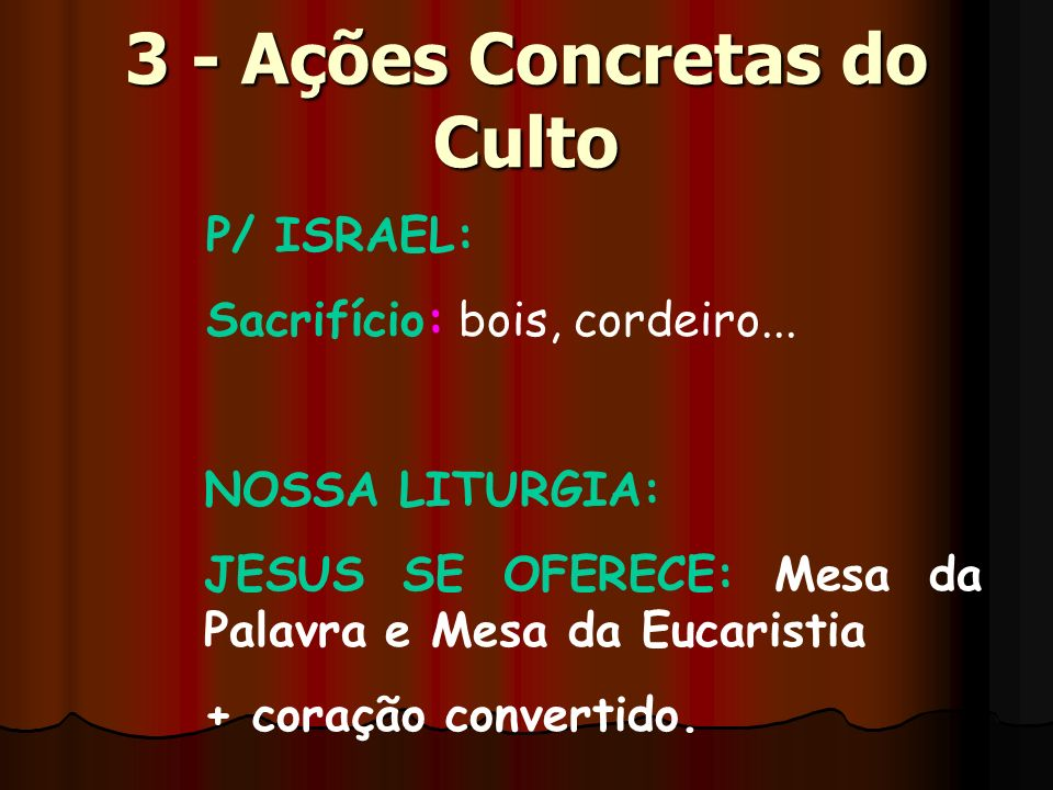 3 - Ações Concretas do Culto P/ ISRAEL: Sacrifício: bois, cordeiro... NOSSA LITURGIA: JESUS SE OFERECE: Mesa da Palavra e Mesa da Eucaristia + coração
