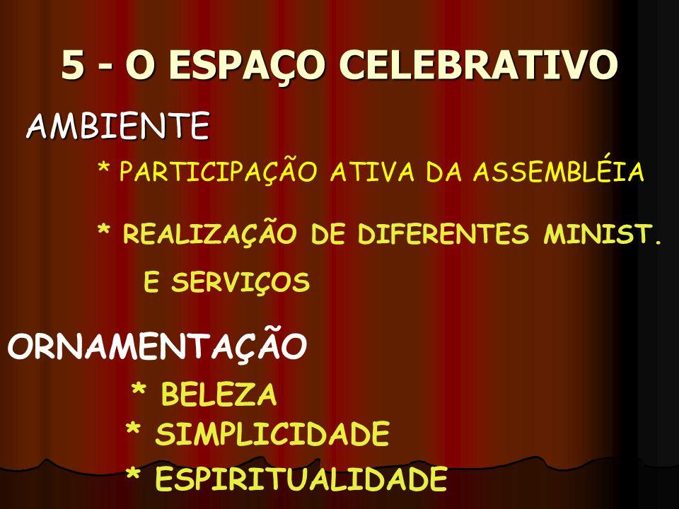 5 - O ESPAÇO CELEBRATIVO AMBIENTE * PARTICIPAÇÃO ATIVA DA ASSEMBLÉIA * REALIZAÇÃO DE DIFERENTES MINIST. E SERVIÇOS ORNAMENTAÇÃO * BELEZA * SIMPLICIDAD