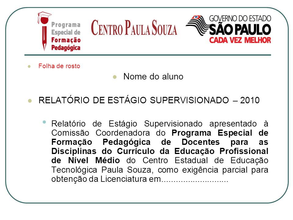 Folha de rosto Nome do aluno RELATÓRIO DE ESTÁGIO SUPERVISIONADO – 2010 Relatório de Estágio Supervisionado apresentado à Comissão Coordenadora do Pro