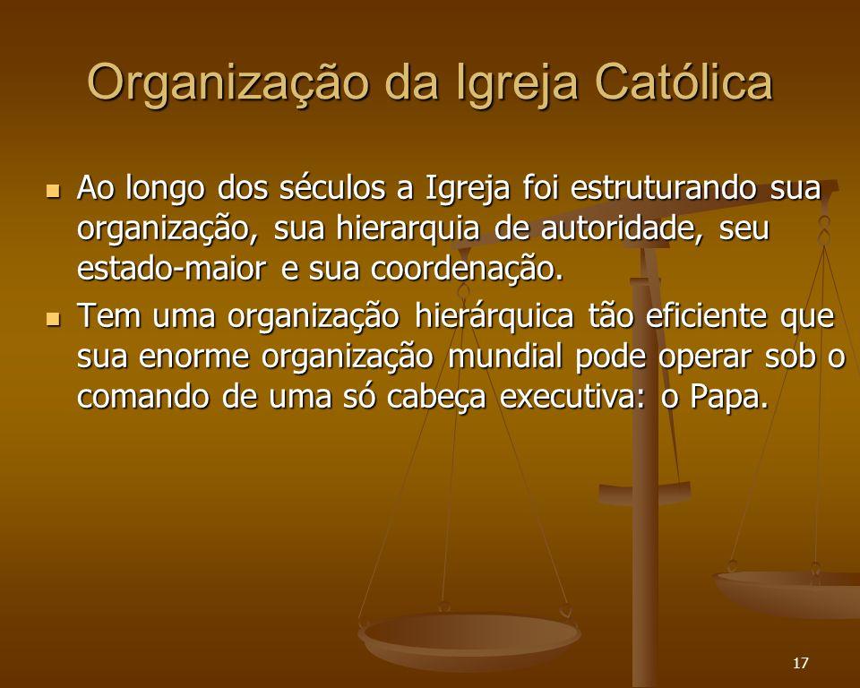 17 Organização da Igreja Católica Ao longo dos séculos a Igreja foi estruturando sua organização, sua hierarquia de autoridade, seu estado-maior e sua