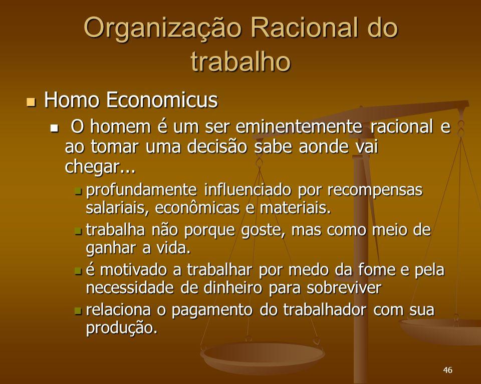 46 Organização Racional do trabalho Homo Economicus Homo Economicus O homem é um ser eminentemente racional e ao tomar uma decisão sabe aonde vai cheg