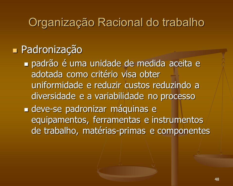48 Organização Racional do trabalho Padronização Padronização padrão é uma unidade de medida aceita e adotada como critério visa obter uniformidade e