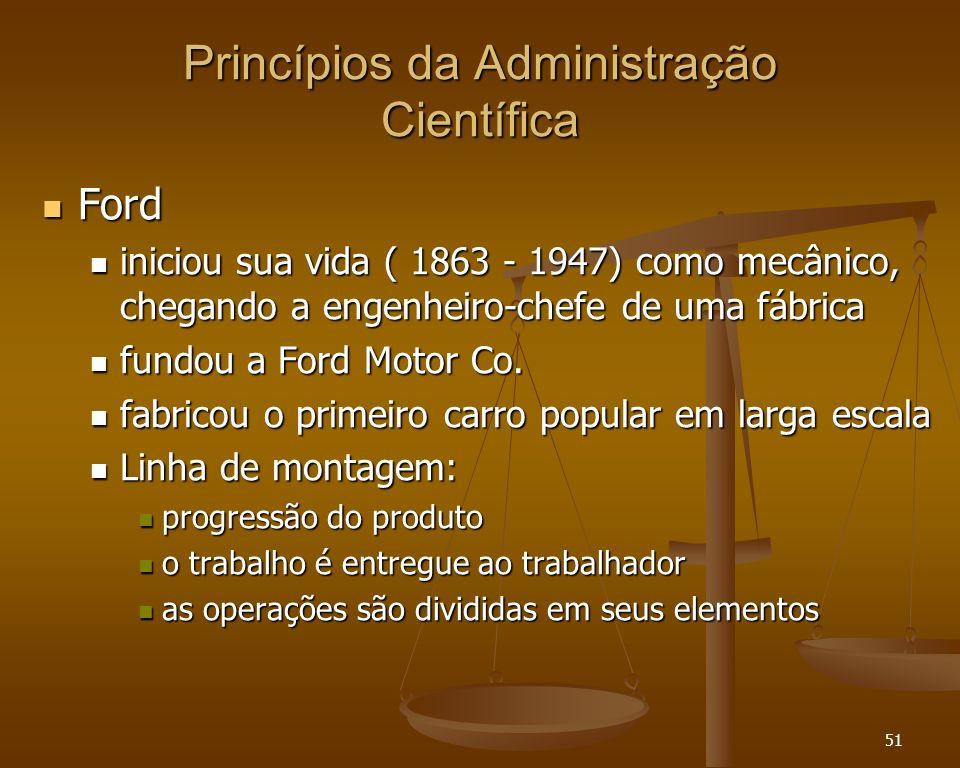 51 Princípios da Administração Científica Ford Ford iniciou sua vida ( 1863 - 1947) como mecânico, chegando a engenheiro-chefe de uma fábrica iniciou