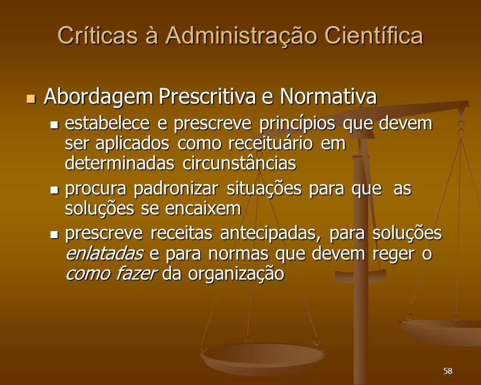 58 Críticas à Administração Científica Abordagem Prescritiva e Normativa Abordagem Prescritiva e Normativa estabelece e prescreve princípios que devem