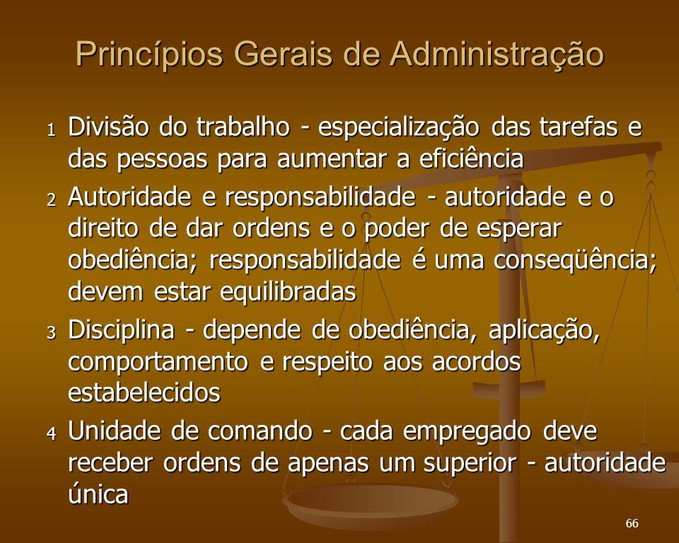 66 Princípios Gerais de Administração 1 Divisão do trabalho - especialização das tarefas e das pessoas para aumentar a eficiência 2 Autoridade e respo