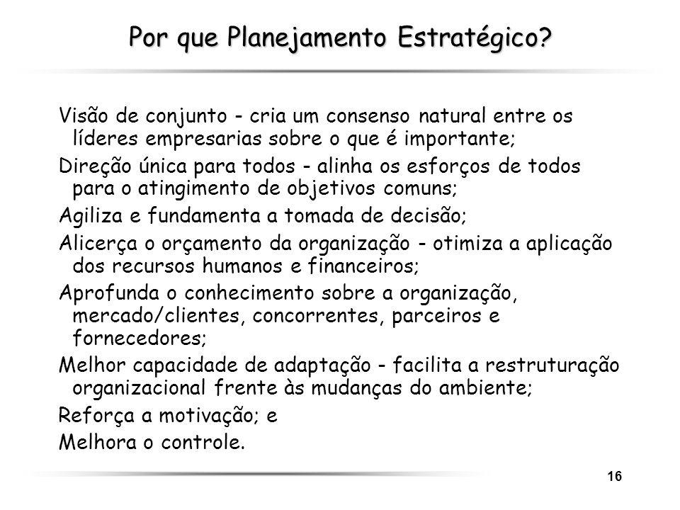 16 Por que Planejamento Estratégico? Visão de conjunto - cria um consenso natural entre os líderes empresarias sobre o que é importante; Direção única