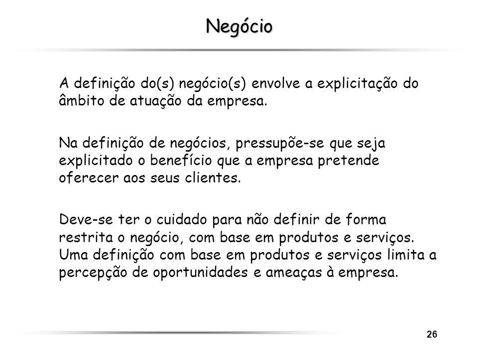 26 Negócio A definição do(s) negócio(s) envolve a explicitação do âmbito de atuação da empresa. Na definição de negócios, pressupõe-se que seja explic