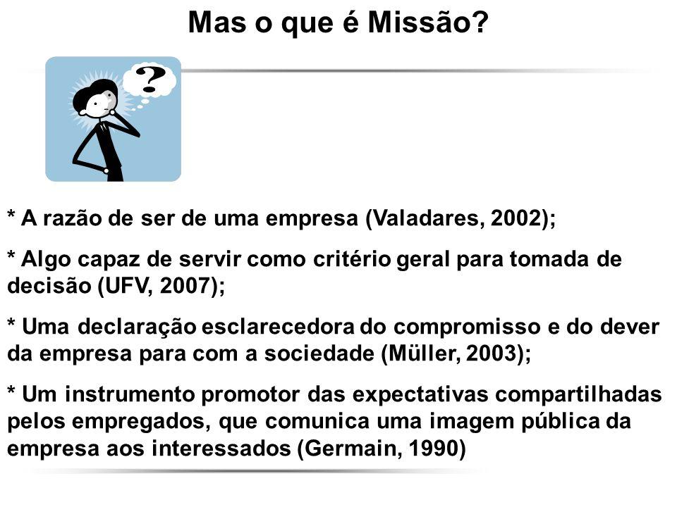 Mas o que é Missão? * A razão de ser de uma empresa (Valadares, 2002); * Algo capaz de servir como critério geral para tomada de decisão (UFV, 2007);