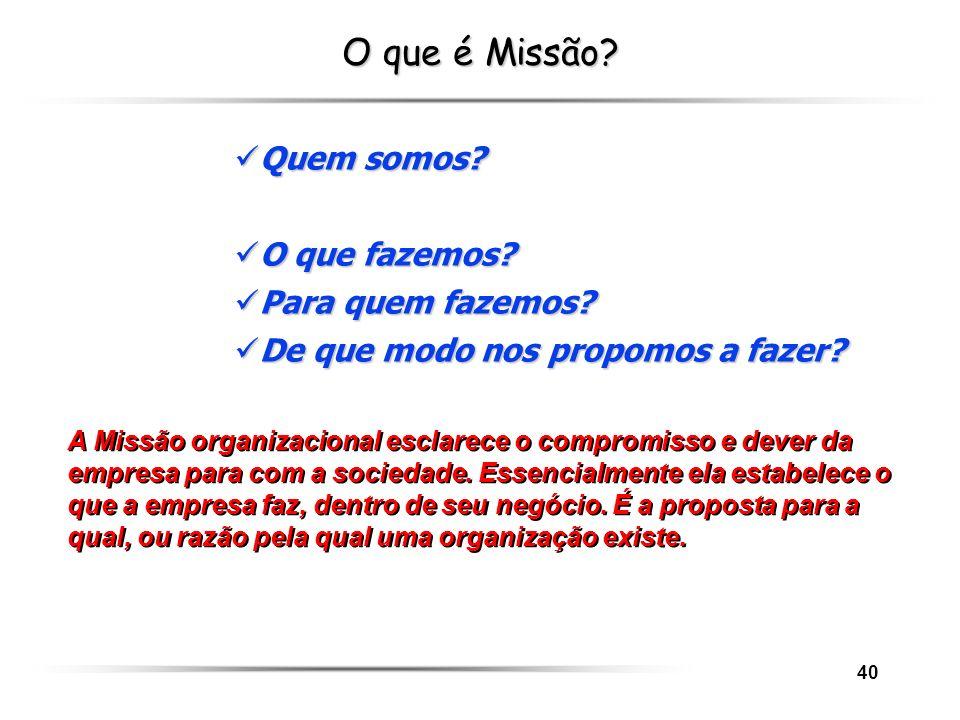 40 O que é Missão? A Missão organizacional esclarece o compromisso e dever da empresa para com a sociedade. Essencialmente ela estabelece o que a empr