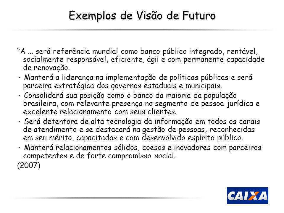 Exemplos de Visão de Futuro A... será referência mundial como banco público integrado, rentável, socialmente responsável, eficiente, ágil e com perman