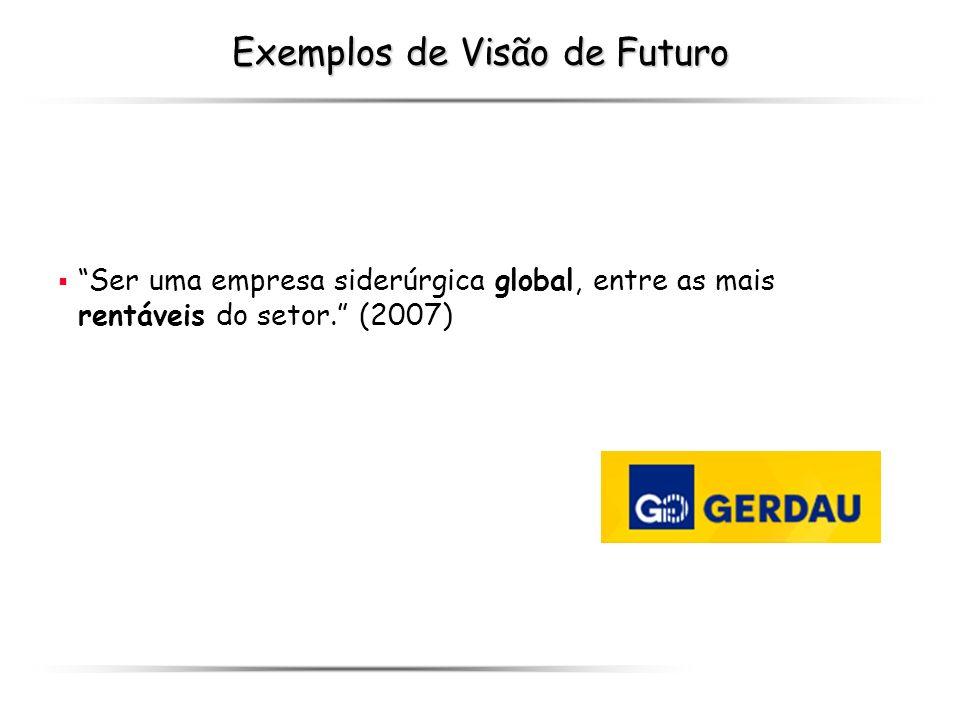 Exemplos de Visão de Futuro Ser uma empresa siderúrgica global, entre as mais rentáveis do setor. (2007)
