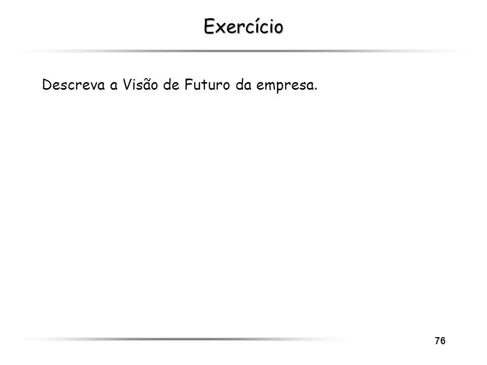 76 Exercício Descreva a Visão de Futuro da empresa.