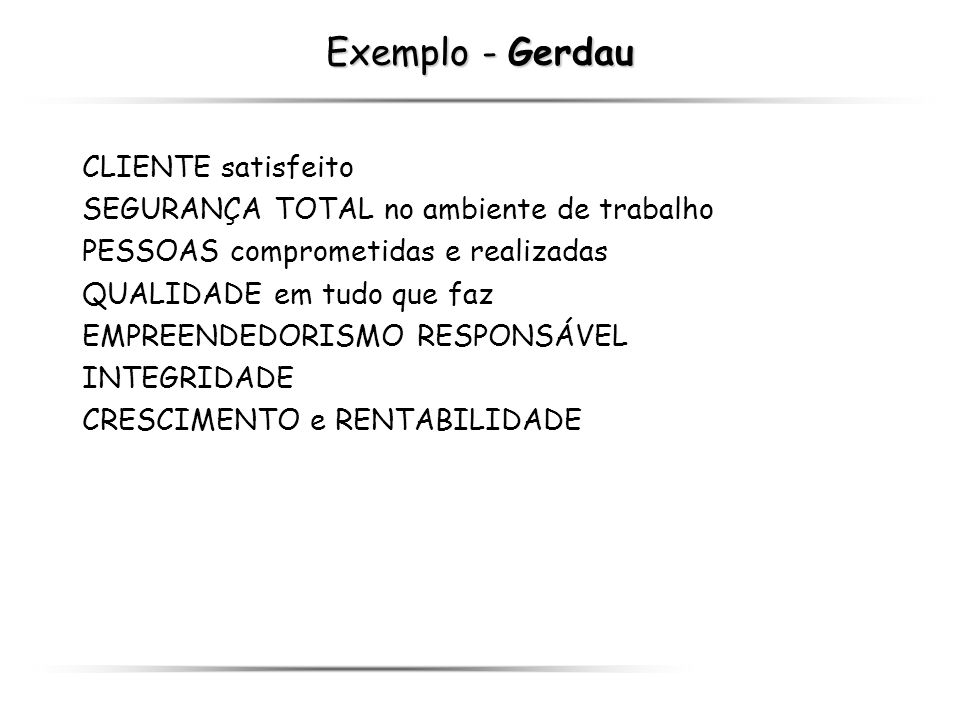 Exemplo - Gerdau CLIENTE satisfeito SEGURANÇA TOTAL no ambiente de trabalho PESSOAS comprometidas e realizadas QUALIDADE em tudo que faz EMPREENDEDORI
