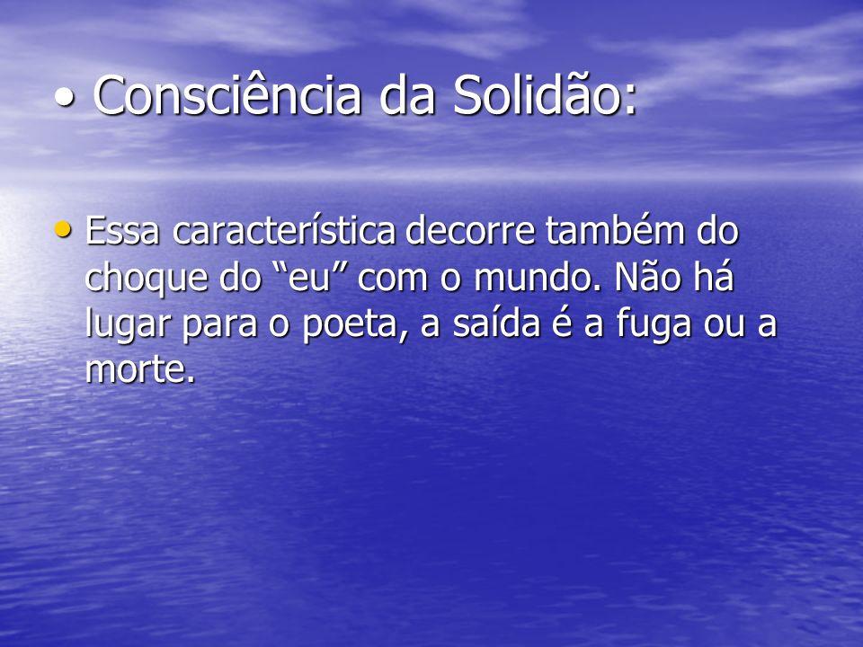 Consciência da Solidão: Consciência da Solidão: Essa característica decorre também do choque do eu com o mundo. Não há lugar para o poeta, a saída é a