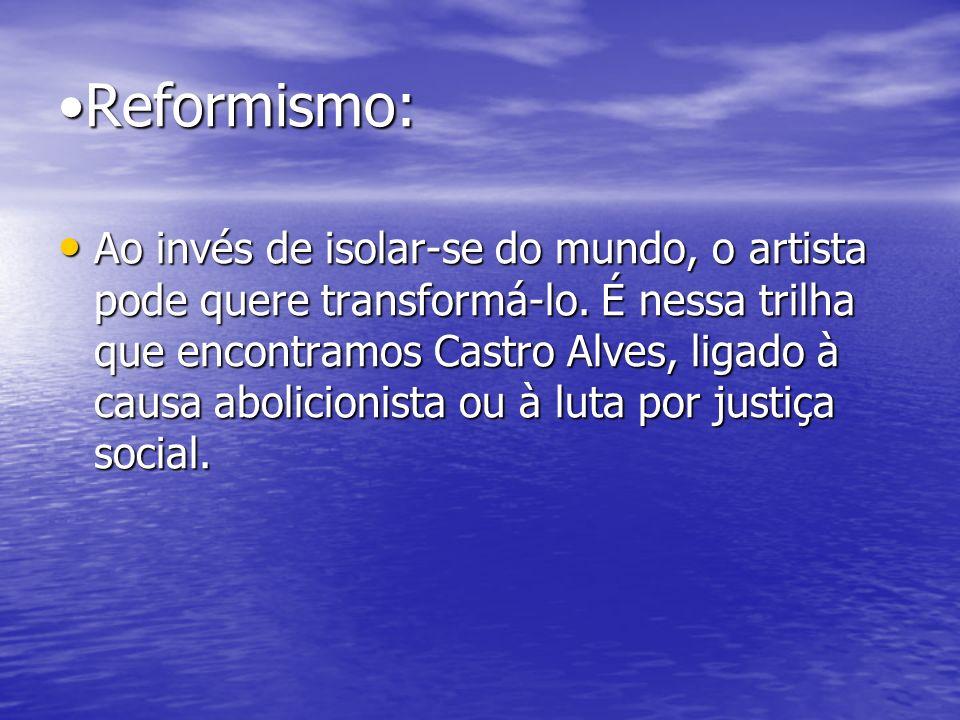 Reformismo: Ao invés de isolar-se do mundo, o artista pode quere transformá-lo. É nessa trilha que encontramos Castro Alves, ligado à causa abolicioni