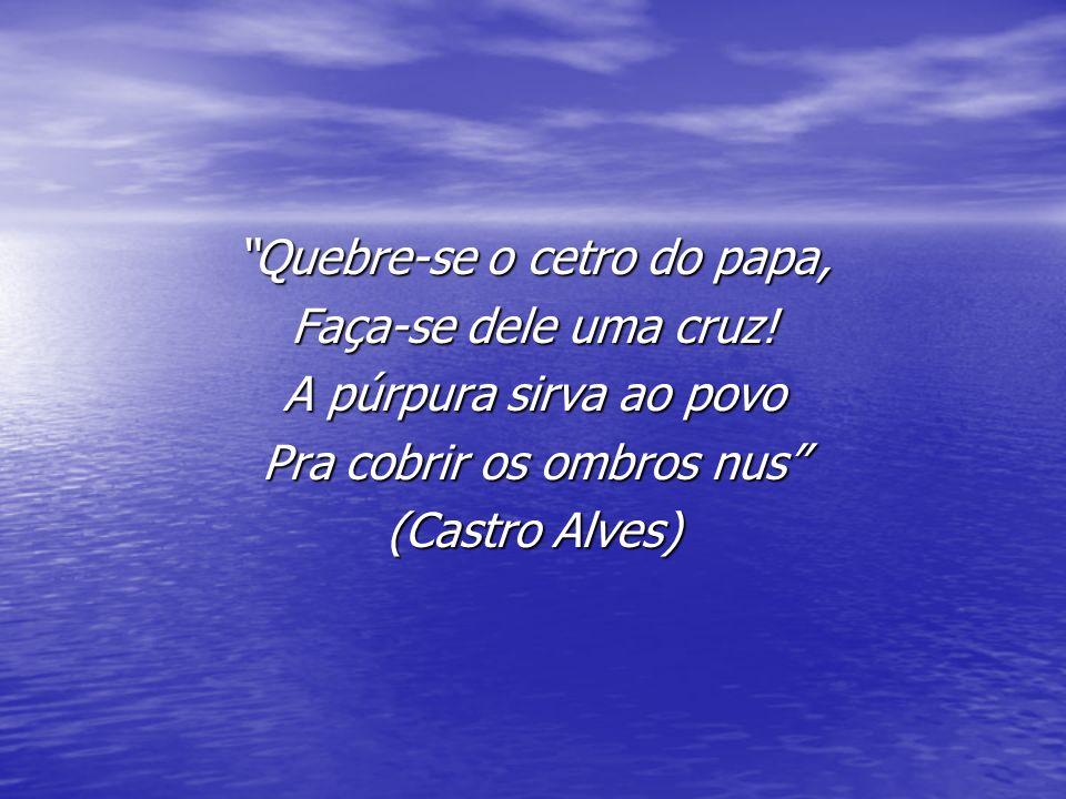 Quebre-se o cetro do papa, Faça-se dele uma cruz! A púrpura sirva ao povo Pra cobrir os ombros nus (Castro Alves)